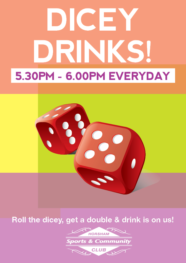 DICEY DRINKS  Roll the dice between 5.30pm-6.00pm everyday. Get a double and drink is on us!